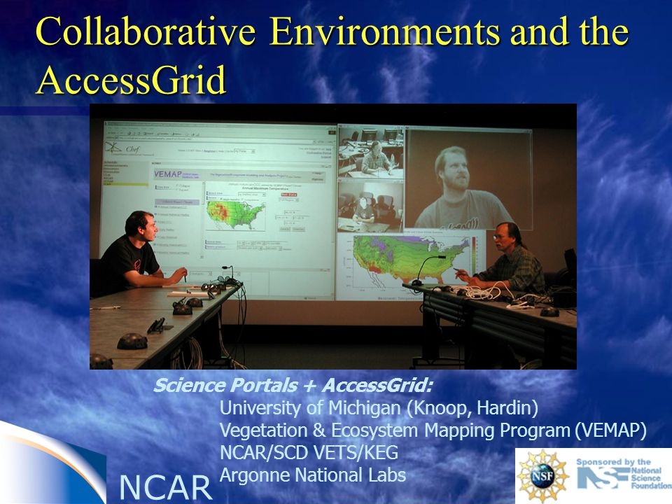 Collaborative Environments and the AccessGrid Science Portals + AccessGrid: University of Michigan (Knoop, Hardin) Vegetation & Ecosystem Mapping Program (VEMAP) NCAR/SCD VETS/KEG Argonne National Labs