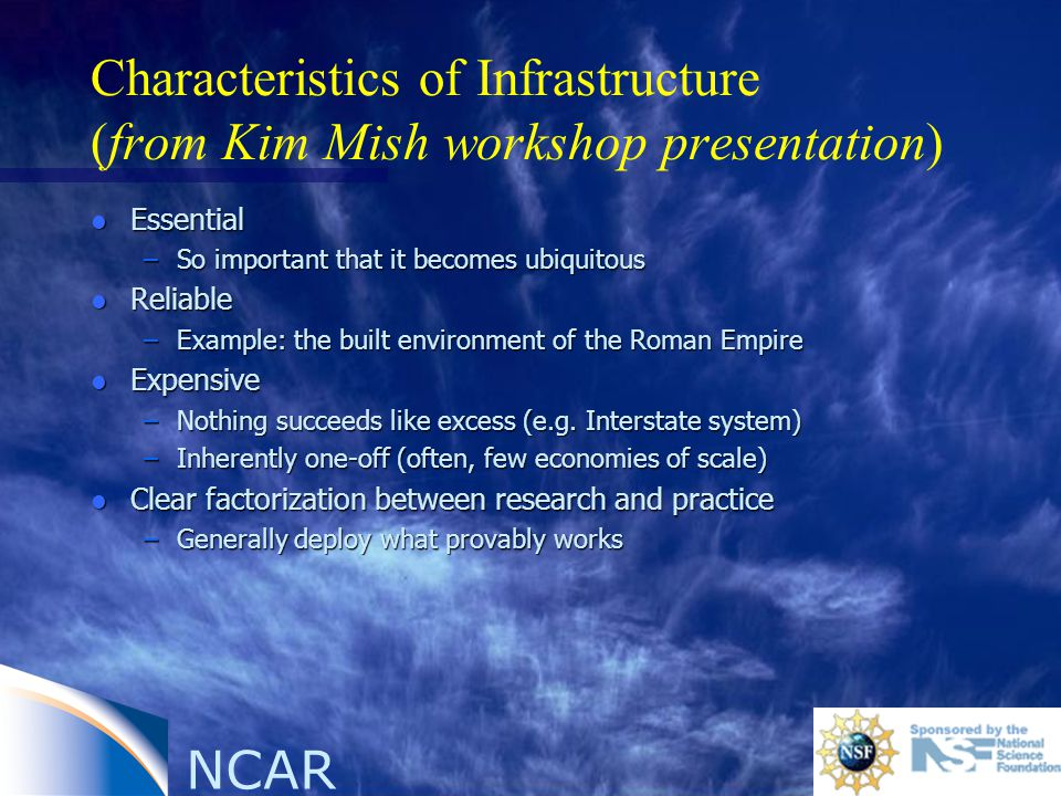 NCAR Characteristics of Infrastructure (from Kim Mish workshop presentation) l Essential –So important that it becomes ubiquitous l Reliable –Example: