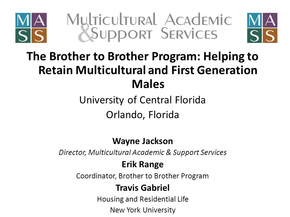 The Brother to Brother Program: Helping to Retain Multicultural and First Generation Males University of Central Florida Orlando, Florida Wayne Jackson Director, Multicultural Academic & Support Services Erik Range Coordinator, Brother to Brother Program Travis Gabriel Housing and Residential Life New York University