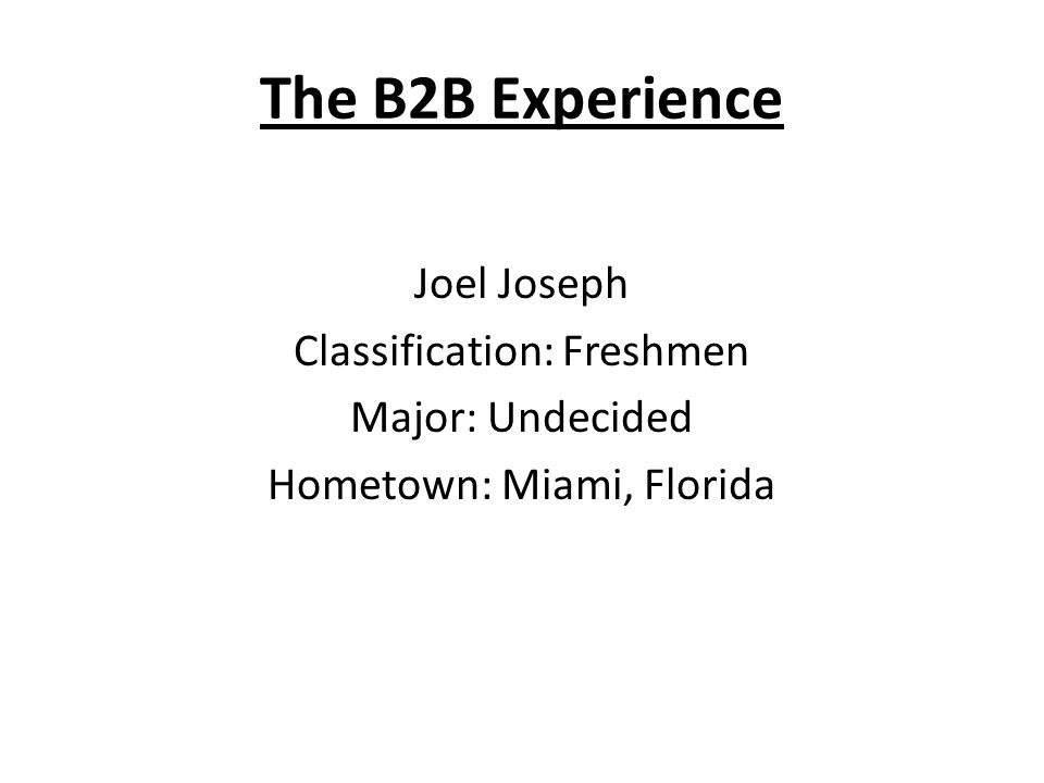 The B2B Experience Joel Joseph Classification: Freshmen Major: Undecided Hometown: Miami, Florida