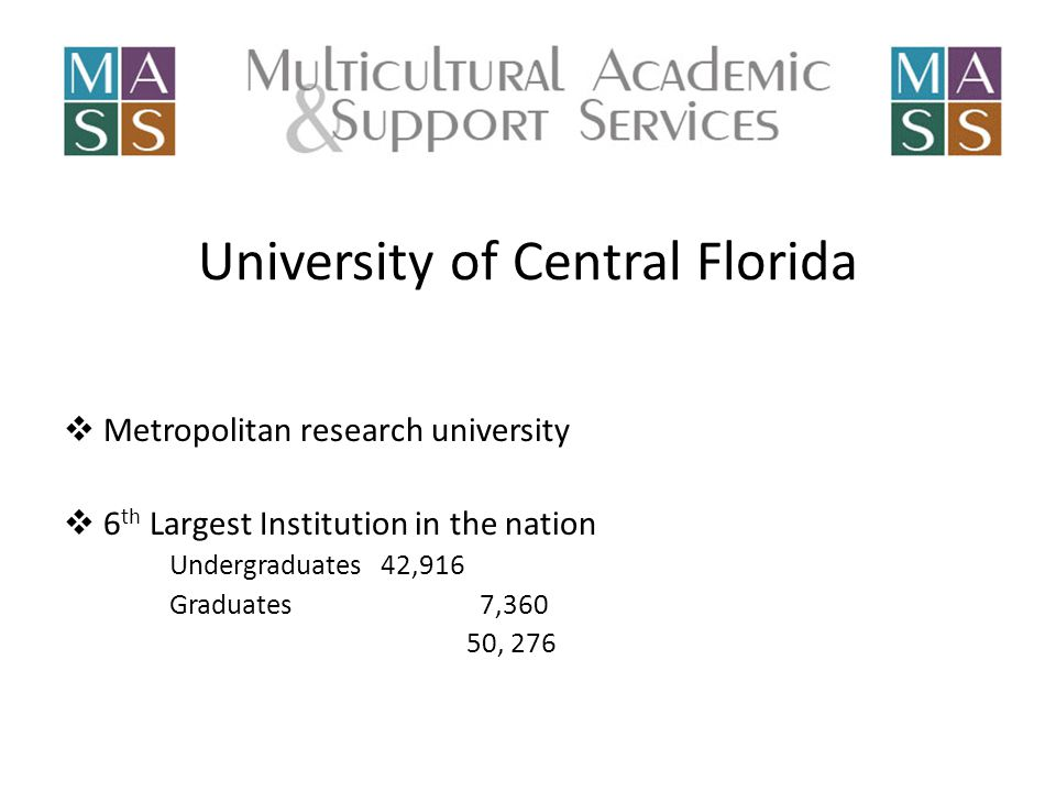 University of Central Florida MMetropolitan research university 66 th Largest Institution in the nation Undergraduates 42,916 Graduates 7,360 50, 276