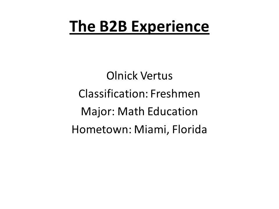 The B2B Experience Olnick Vertus Classification: Freshmen Major: Math Education Hometown: Miami, Florida