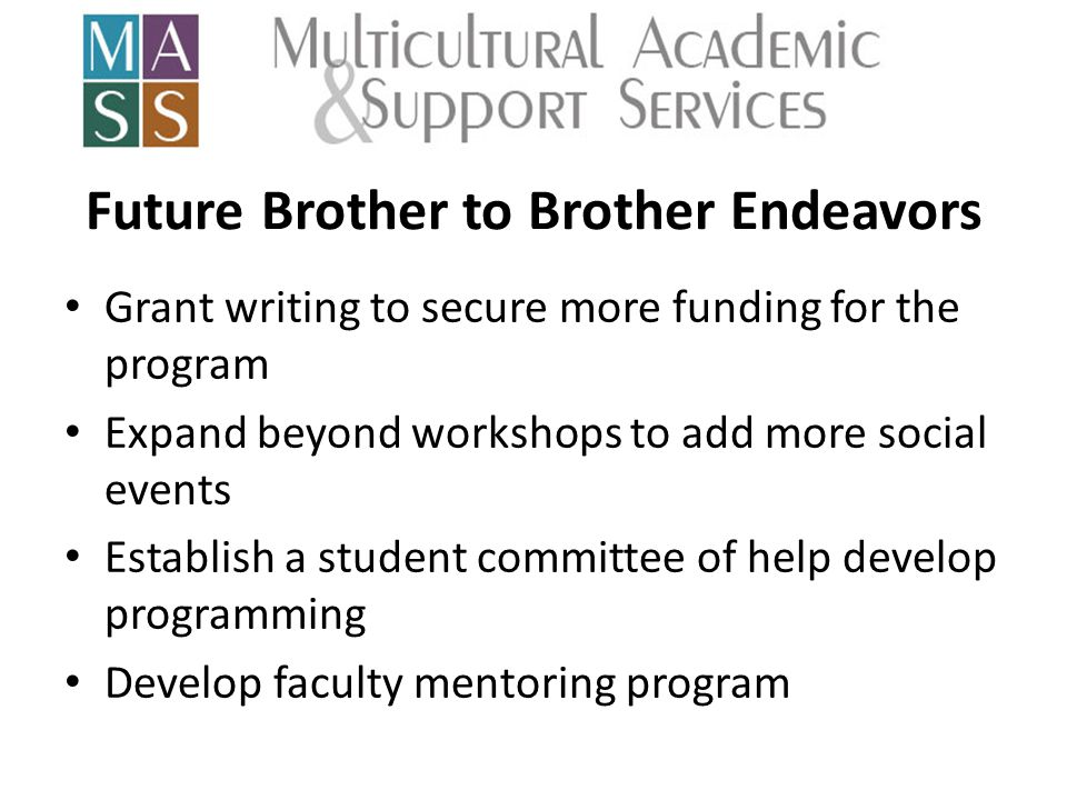 Future Brother to Brother Endeavors Grant writing to secure more funding for the program Expand beyond workshops to add more social events Establish a student committee of help develop programming Develop faculty mentoring program