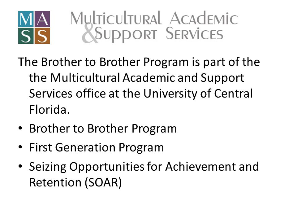 The Brother to Brother Program is part of the the Multicultural Academic and Support Services office at the University of Central Florida.