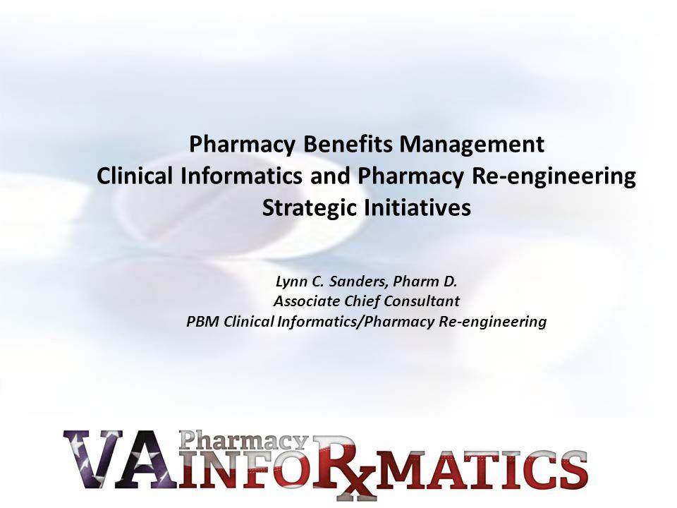 Pharmacy Benefits Management Clinical Informatics and Pharmacy Re-engineering Strategic Initiatives Lynn C. Sanders, Pharm D. Associate Chief Consulta