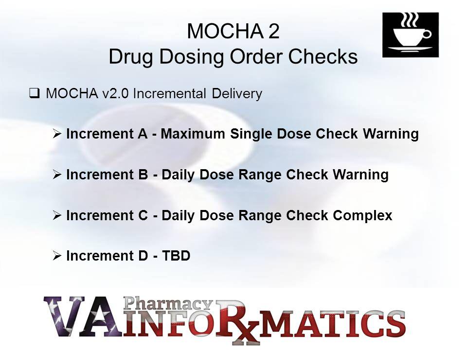 MOCHA 2 Drug Dosing Order Checks  MOCHA v2.0 Incremental Delivery  Increment A - Maximum Single Dose Check Warning  Increment B - Daily Dose Range