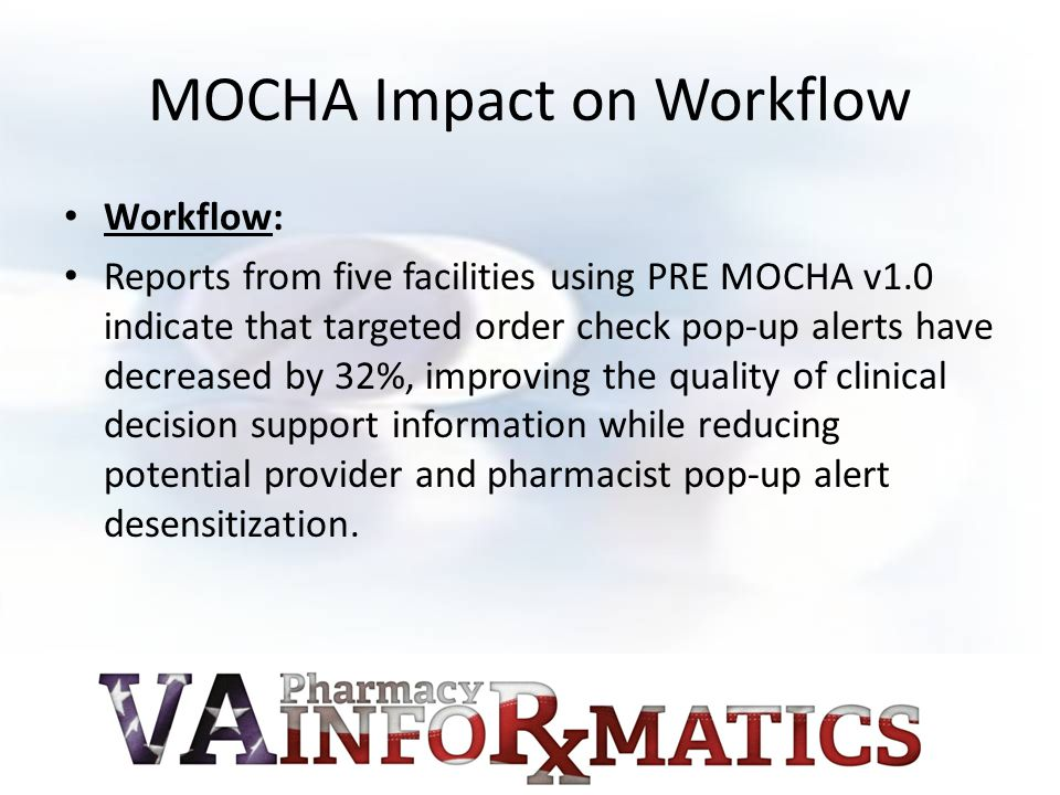 MOCHA Impact on Workflow Workflow: Reports from five facilities using PRE MOCHA v1.0 indicate that targeted order check pop-up alerts have decreased b