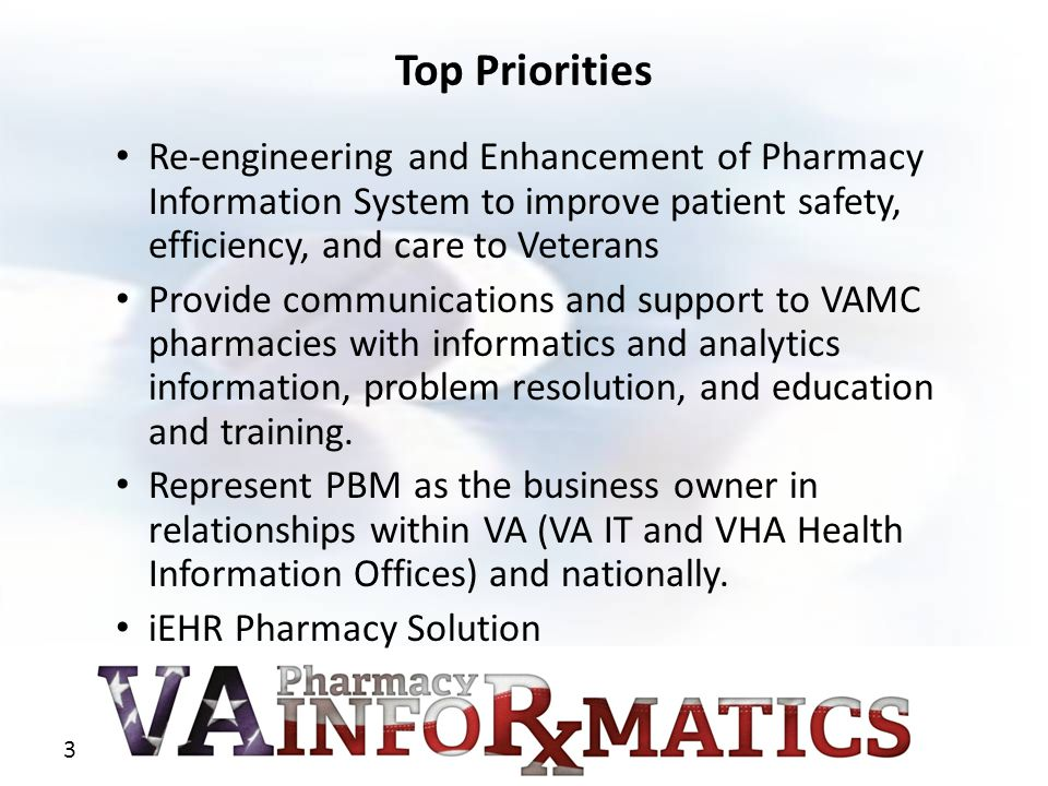 3 Top Priorities Re-engineering and Enhancement of Pharmacy Information System to improve patient safety, efficiency, and care to Veterans Provide com