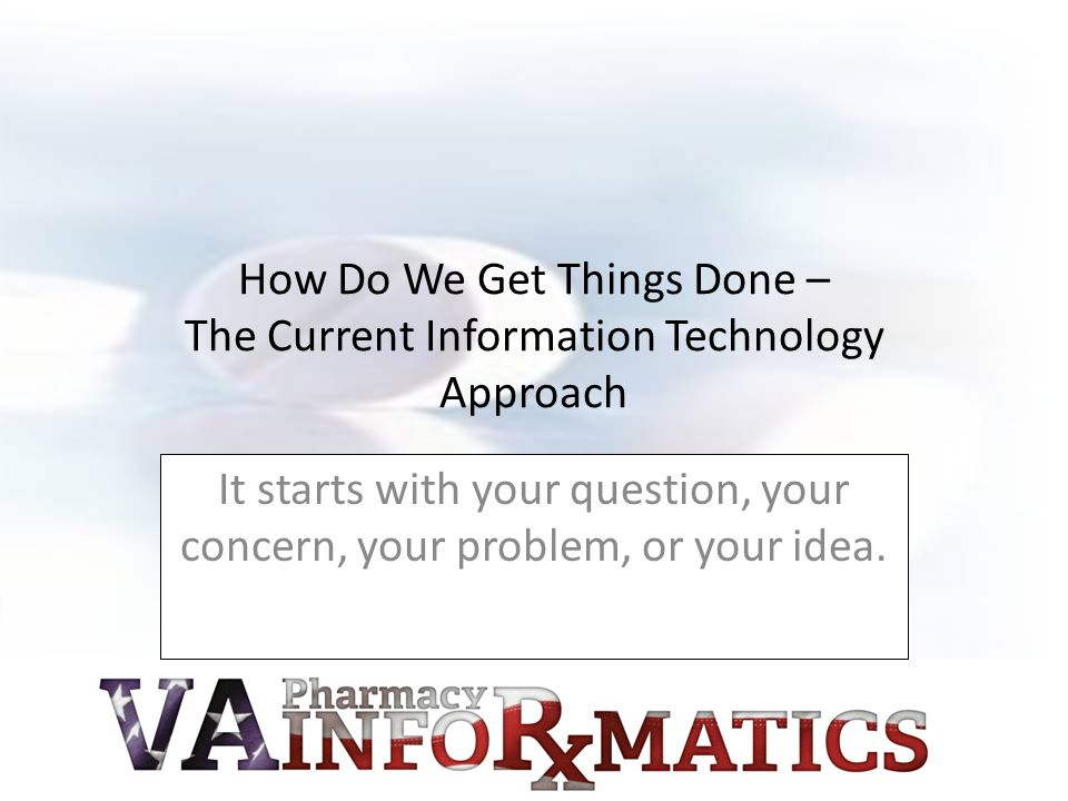 How Do We Get Things Done – The Current Information Technology Approach It starts with your question, your concern, your problem, or your idea.