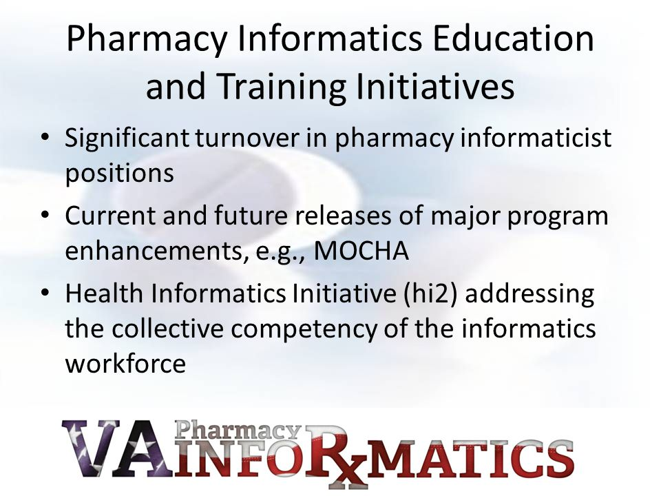 Pharmacy Informatics Education and Training Initiatives Significant turnover in pharmacy informaticist positions Current and future releases of major