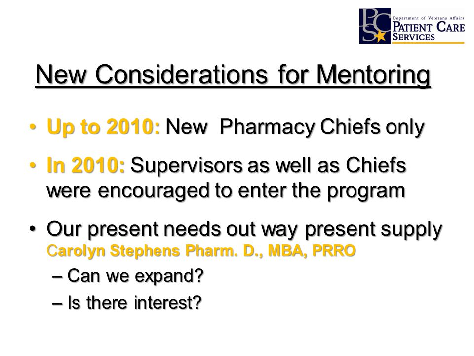 New Considerations for Mentoring Up to 2010: New Pharmacy Chiefs onlyUp to 2010: New Pharmacy Chiefs only In 2010: Supervisors as well as Chiefs were encouraged to enter the programIn 2010: Supervisors as well as Chiefs were encouraged to enter the program Our present needs out way present supply Carolyn Stephens Pharm.