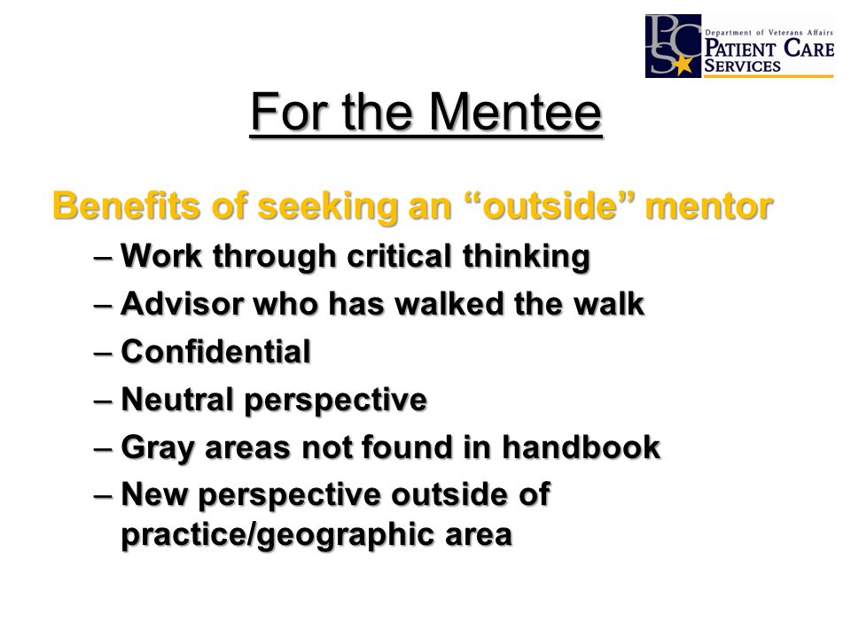 For the Mentee Benefits of seeking an outside mentor –Work through critical thinking –Advisor who has walked the walk –Confidential –Neutral perspective –Gray areas not found in handbook –New perspective outside of practice/geographic area