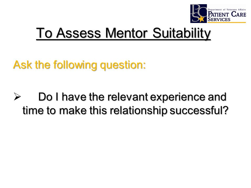 To Assess Mentor Suitability Ask the following question: Do I have the relevant experience and time to make this relationship successful.
