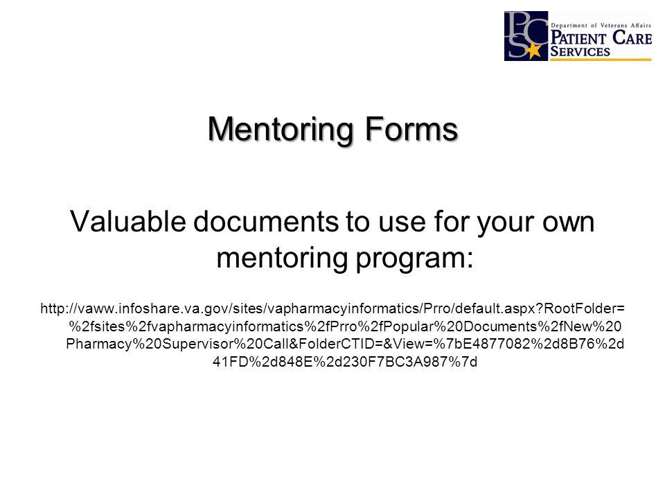 Mentoring Forms Valuable documents to use for your own mentoring program: http://vaww.infoshare.va.gov/sites/vapharmacyinformatics/Prro/default.aspx RootFolder= %2fsites%2fvapharmacyinformatics%2fPrro%2fPopular%20Documents%2fNew%20 Pharmacy%20Supervisor%20Call&FolderCTID=&View=%7bE4877082%2d8B76%2d 41FD%2d848E%2d230F7BC3A987%7d