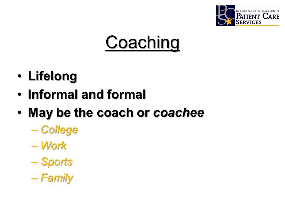 Coaching LifelongLifelong Informal and formalInformal and formal May be the coach or coacheeMay be the coach or coachee –College –Work –Sports –Family