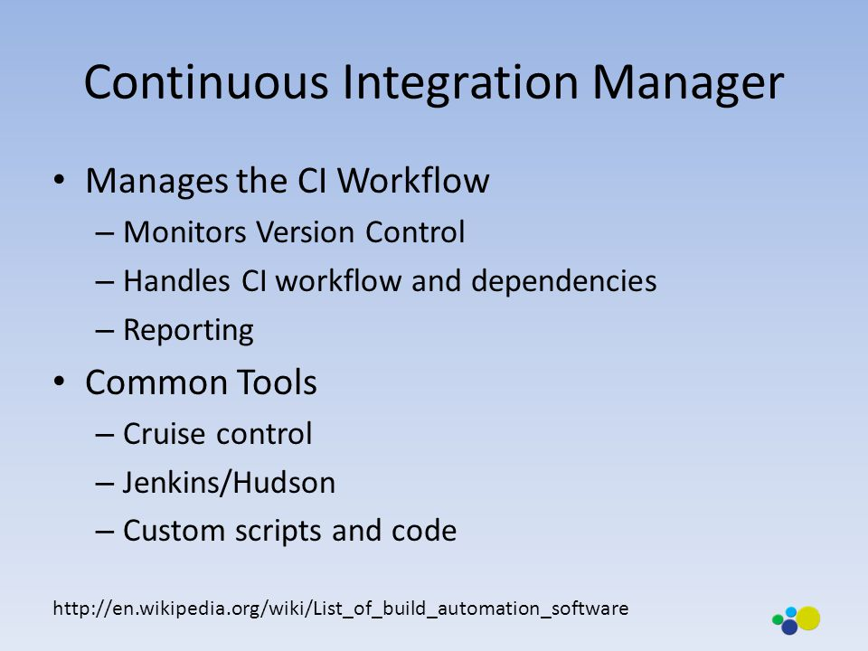 Manages the CI Workflow – Monitors Version Control – Handles CI workflow and dependencies – Reporting Common Tools – Cruise control – Jenkins/Hudson – Custom scripts and code http://en.wikipedia.org/wiki/List_of_build_automation_software