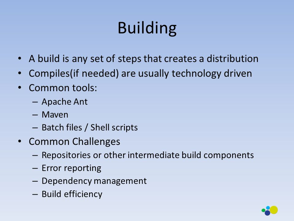 Building A build is any set of steps that creates a distribution Compiles(if needed) are usually technology driven Common tools: – Apache Ant – Maven – Batch files / Shell scripts Common Challenges – Repositories or other intermediate build components – Error reporting – Dependency management – Build efficiency