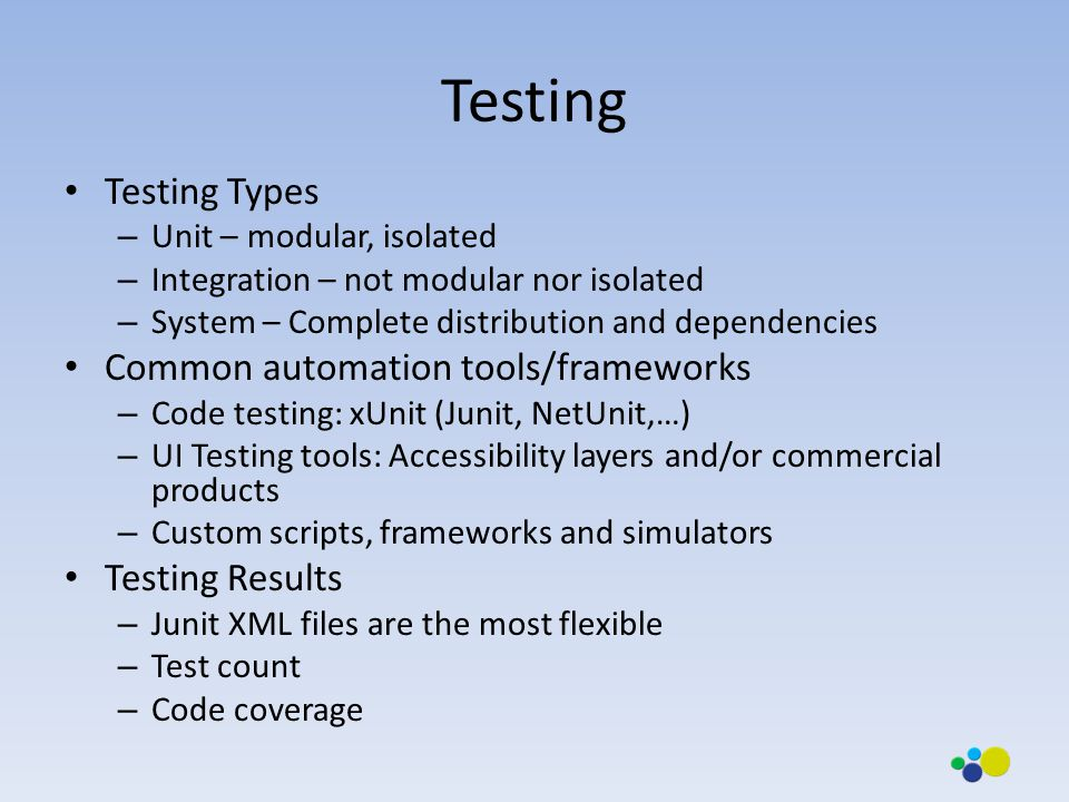 Testing Testing Types – Unit – modular, isolated – Integration – not modular nor isolated – System – Complete distribution and dependencies Common automation tools/frameworks – Code testing: xUnit (Junit, NetUnit,…) – UI Testing tools: Accessibility layers and/or commercial products – Custom scripts, frameworks and simulators Testing Results – Junit XML files are the most flexible – Test count – Code coverage