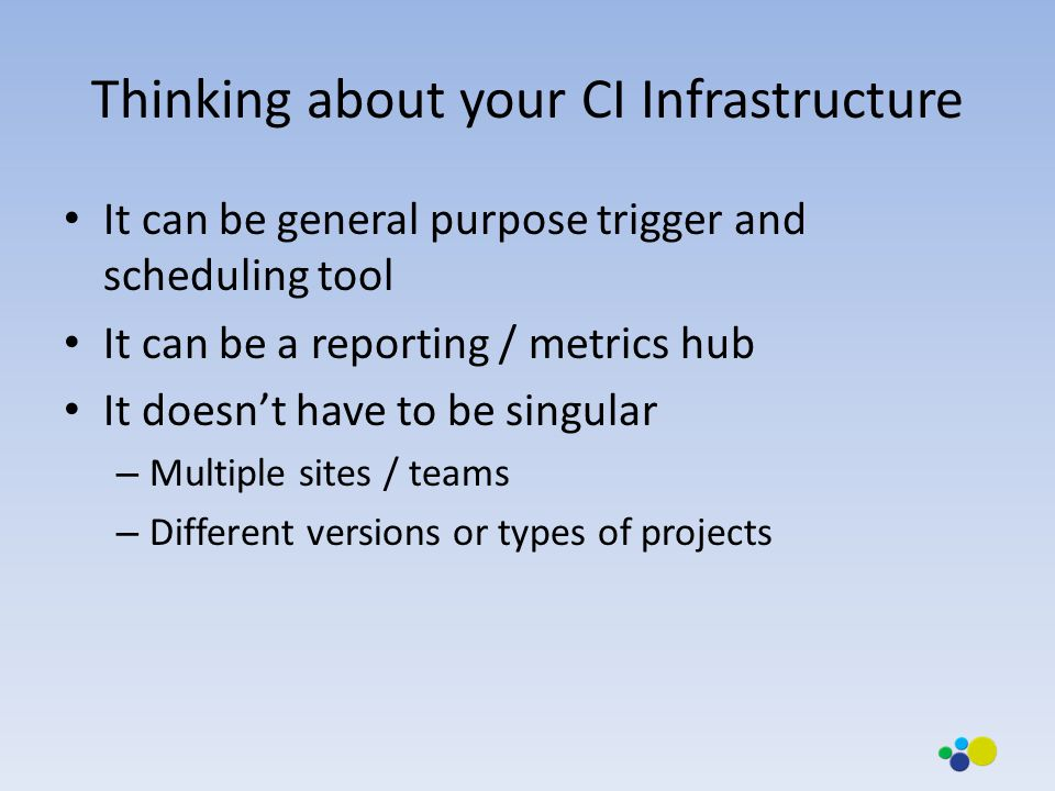 Thinking about your CI Infrastructure It can be general purpose trigger and scheduling tool It can be a reporting / metrics hub It doesn't have to be singular – Multiple sites / teams – Different versions or types of projects