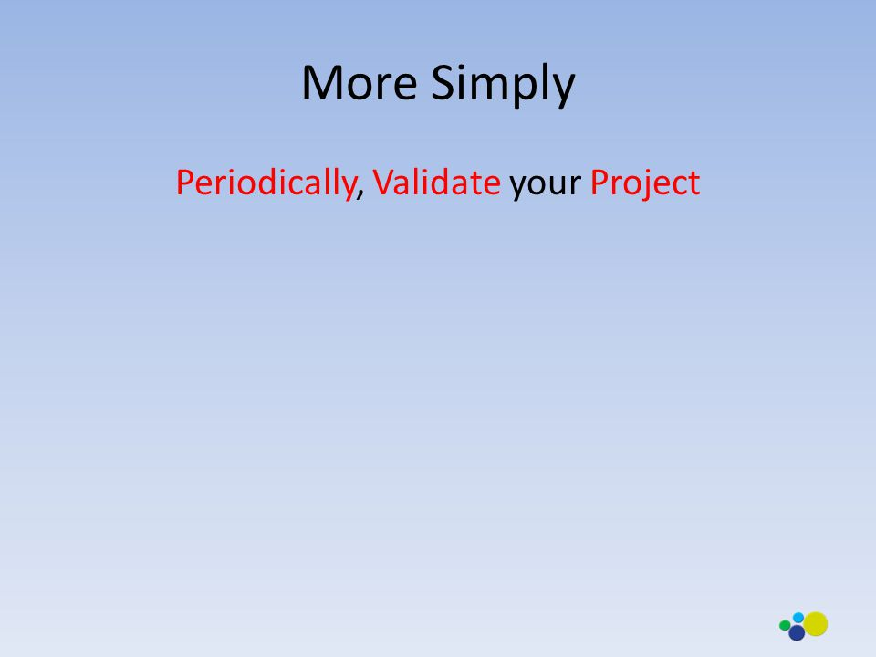 More Simply Periodically, Validate your Project