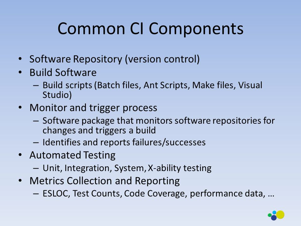 Common CI Components Software Repository (version control) Build Software – Build scripts (Batch files, Ant Scripts, Make files, Visual Studio) Monitor and trigger process – Software package that monitors software repositories for changes and triggers a build – Identifies and reports failures/successes Automated Testing – Unit, Integration, System, X-ability testing Metrics Collection and Reporting – ESLOC, Test Counts, Code Coverage, performance data, …