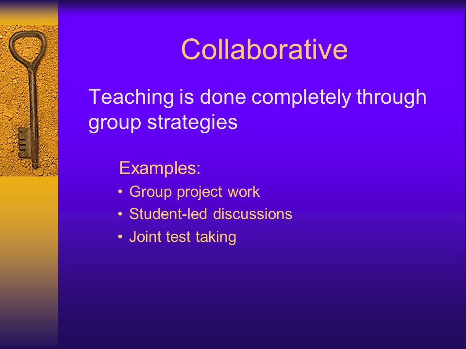 Collaborative Teaching is done completely through group strategies Examples: Group project work Student-led discussions Joint test taking