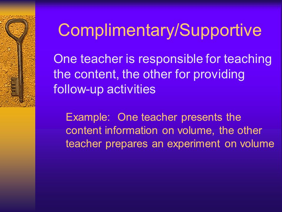 Complimentary/Supportive One teacher is responsible for teaching the content, the other for providing follow-up activities Example: One teacher presen