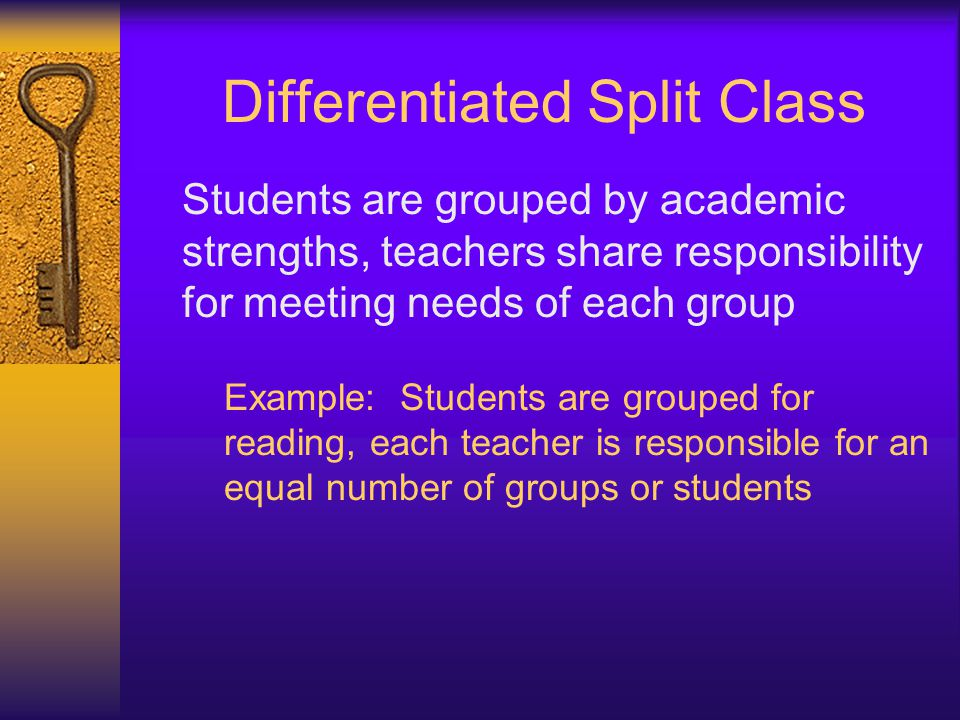 Differentiated Split Class Students are grouped by academic strengths, teachers share responsibility for meeting needs of each group Example: Students