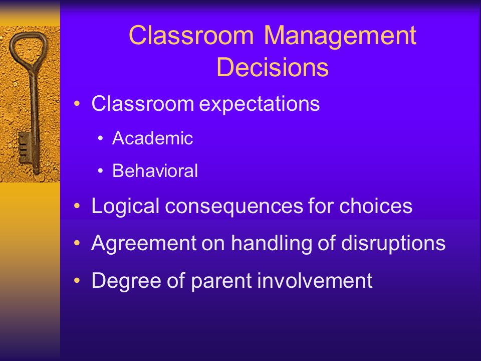 Classroom Management Decisions Classroom expectations Academic Behavioral Logical consequences for choices Agreement on handling of disruptions Degree