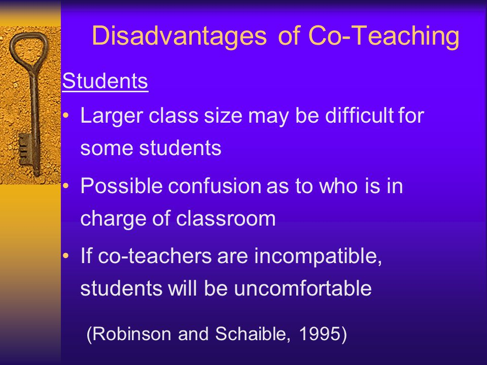 Disadvantages of Co-Teaching Students Larger class size may be difficult for some students Possible confusion as to who is in charge of classroom If c