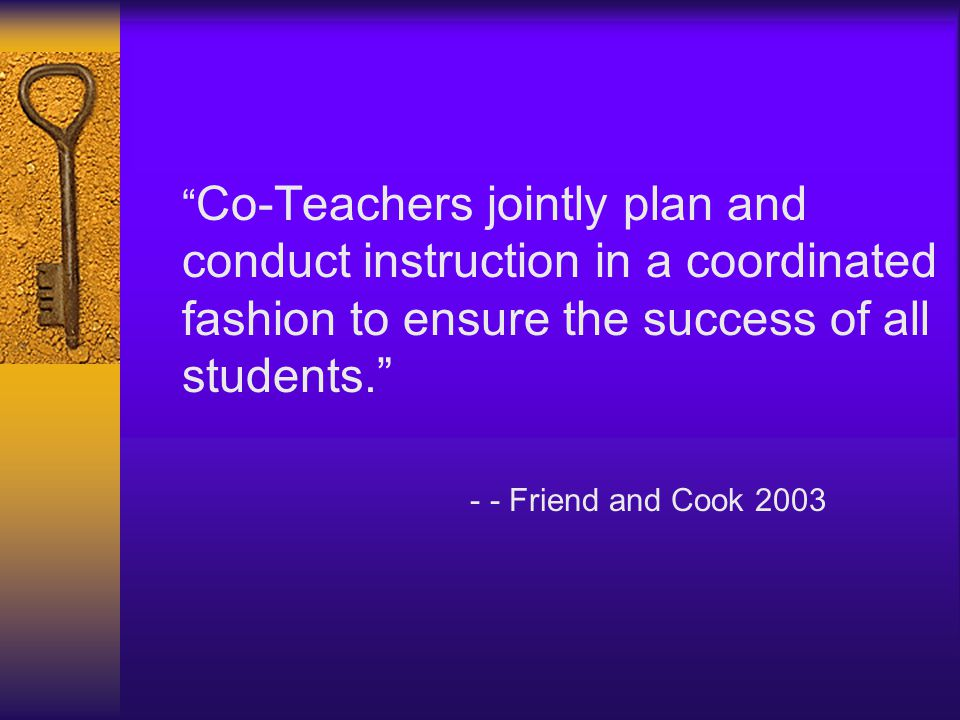 """"""" Co-Teachers jointly plan and conduct instruction in a coordinated fashion to ensure the success of all students."""" - - Friend and Cook 2003"""
