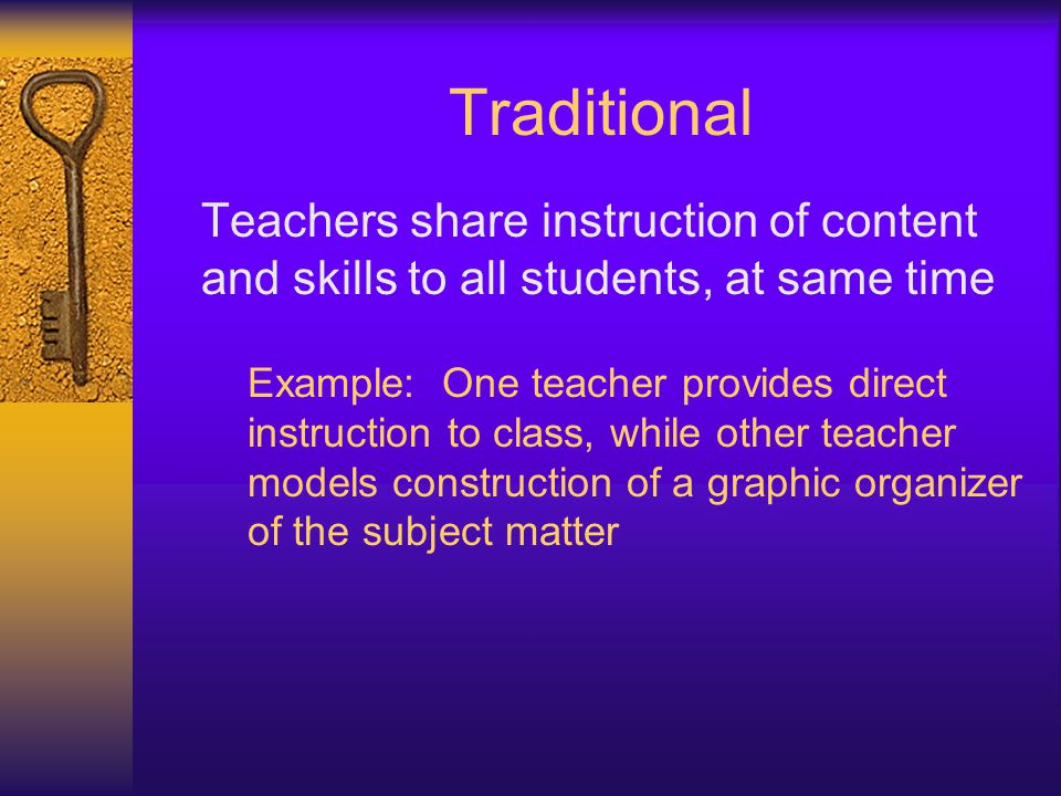 Traditional Teachers share instruction of content and skills to all students, at same time Example: One teacher provides direct instruction to class,