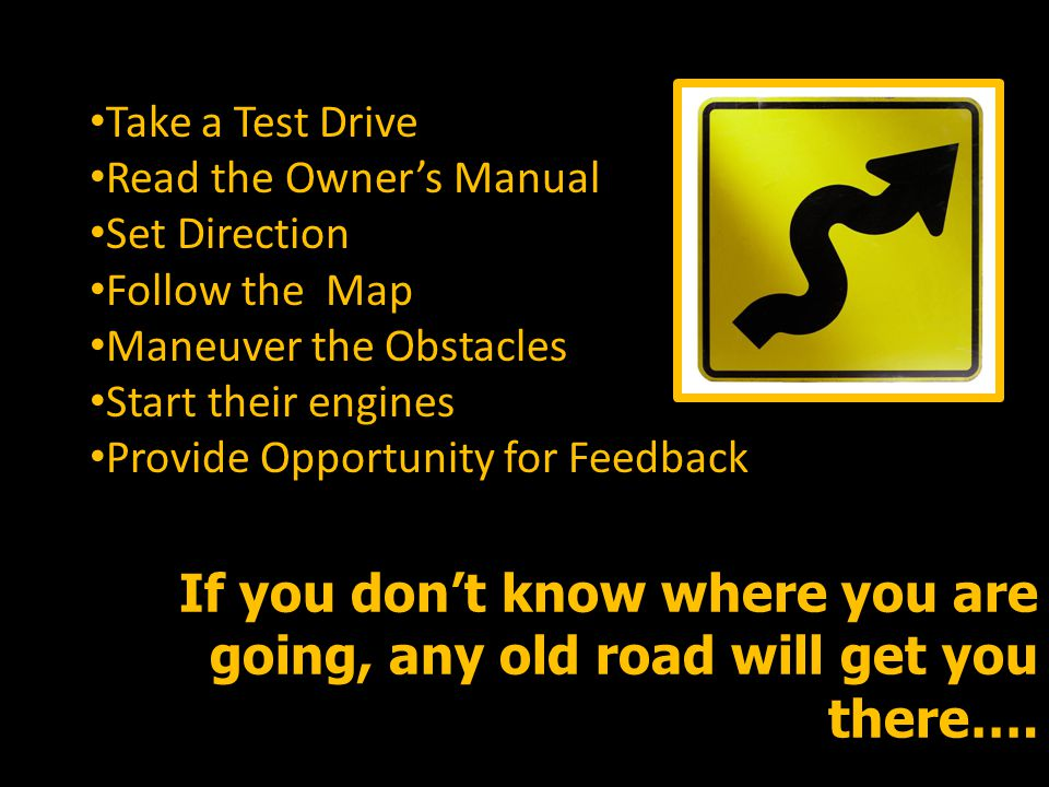 Take a Test Drive Read the Owner's Manual Set Direction Follow the Map Maneuver the Obstacles Start their engines Provide Opportunity for Feedback If you don't know where you are going, any old road will get you there….
