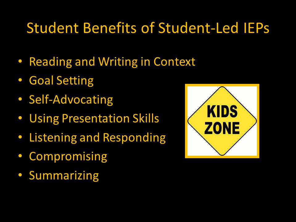 Student Benefits of Student-Led IEPs Reading and Writing in Context Goal Setting Self-Advocating Using Presentation Skills Listening and Responding Compromising Summarizing