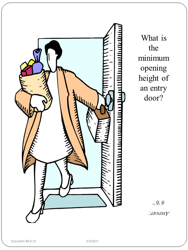 What is the minimum opening height of an entry door Answer: 6'6 Document #CO-183/10/2011 17