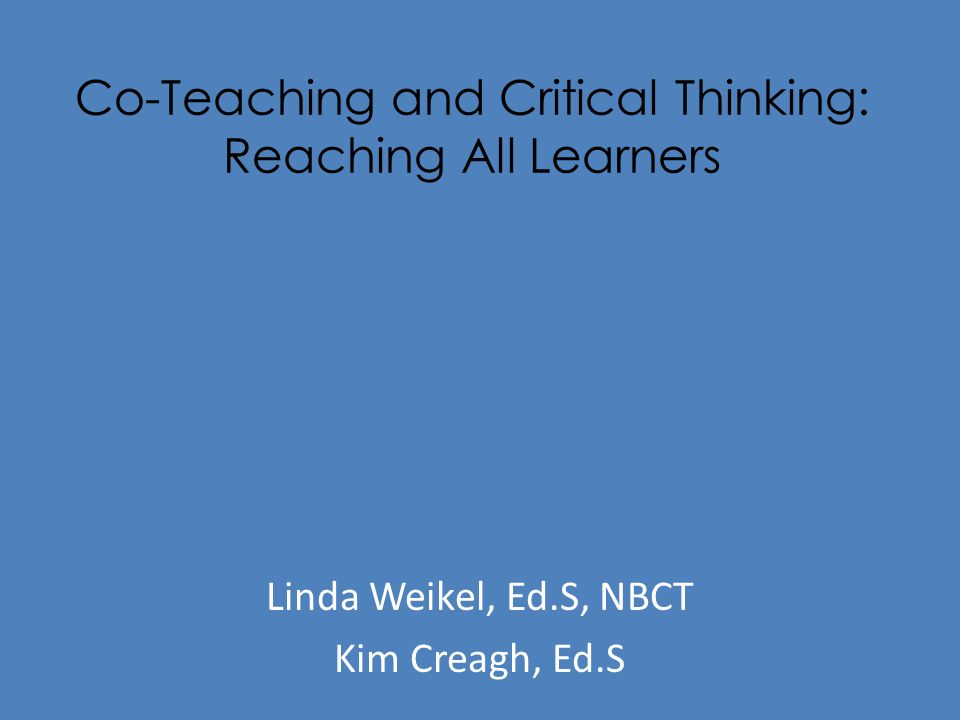 Co-Teaching and Critical Thinking: Reaching All Learners Linda Weikel, Ed.S, NBCT Kim Creagh, Ed.S