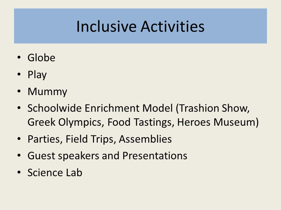 Inclusive Activities Globe Play Mummy Schoolwide Enrichment Model (Trashion Show, Greek Olympics, Food Tastings, Heroes Museum) Parties, Field Trips, Assemblies Guest speakers and Presentations Science Lab