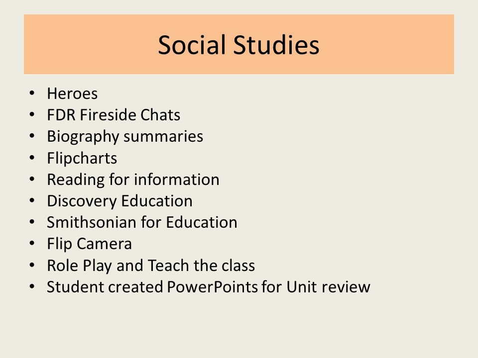 Social Studies Heroes FDR Fireside Chats Biography summaries Flipcharts Reading for information Discovery Education Smithsonian for Education Flip Camera Role Play and Teach the class Student created PowerPoints for Unit review