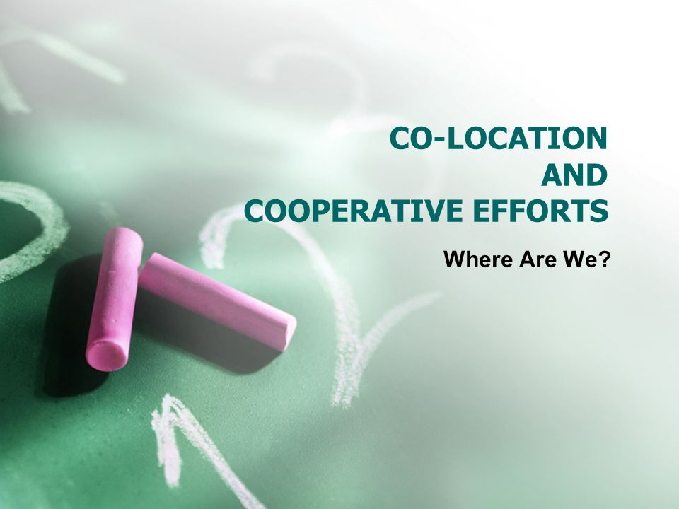 CO-LOCATION AND COOPERATIVE EFFORTS Where Are We