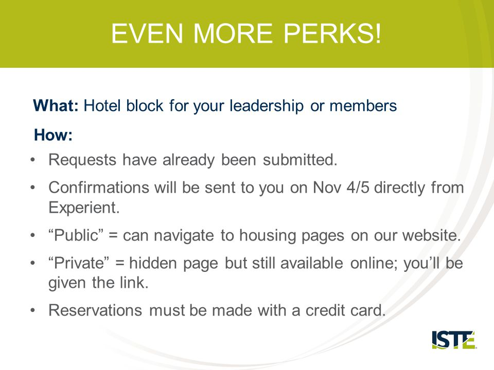 EVEN MORE PERKS! What: Hotel block for your leadership or members How: Requests have already been submitted. Confirmations will be sent to you on Nov