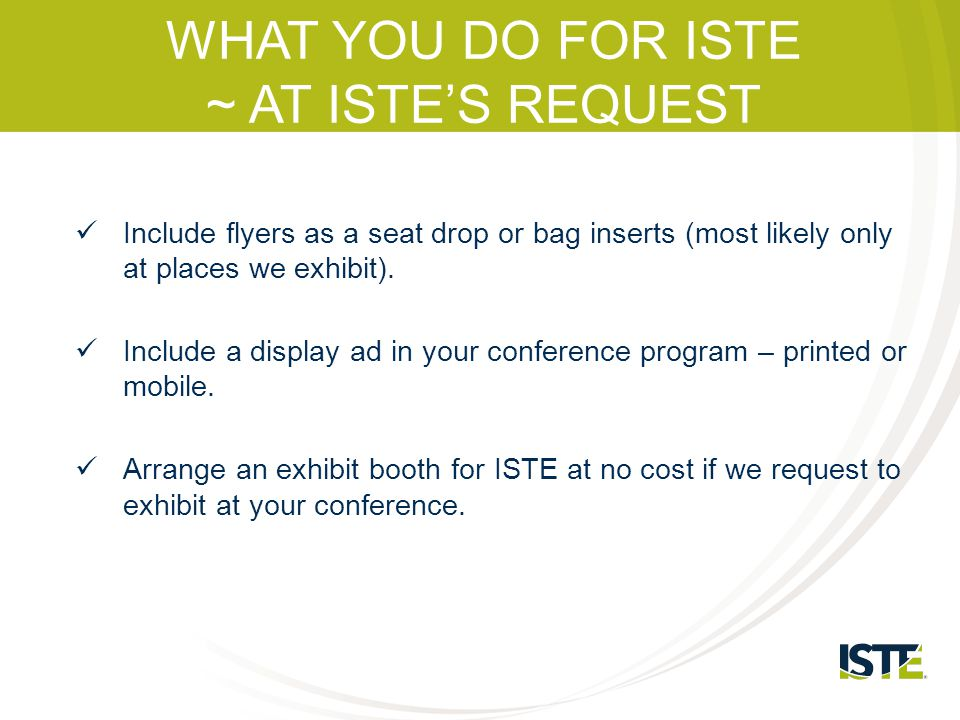 WHAT YOU DO FOR ISTE ~ AT ISTE'S REQUEST Include flyers as a seat drop or bag inserts (most likely only at places we exhibit). Include a display ad in