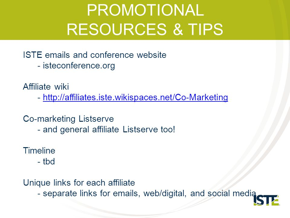 PROMOTIONAL RESOURCES & TIPS ISTE emails and conference website - isteconference.org Affiliate wiki - http://affiliates.iste.wikispaces.net/Co-Marketi