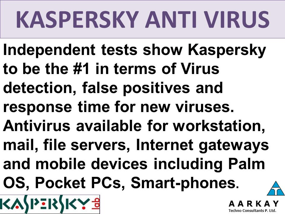 KASPERSKY ANTI VIRUS Independent tests show Kaspersky to be the #1 in terms of Virus detection, false positives and response time for new viruses. Ant