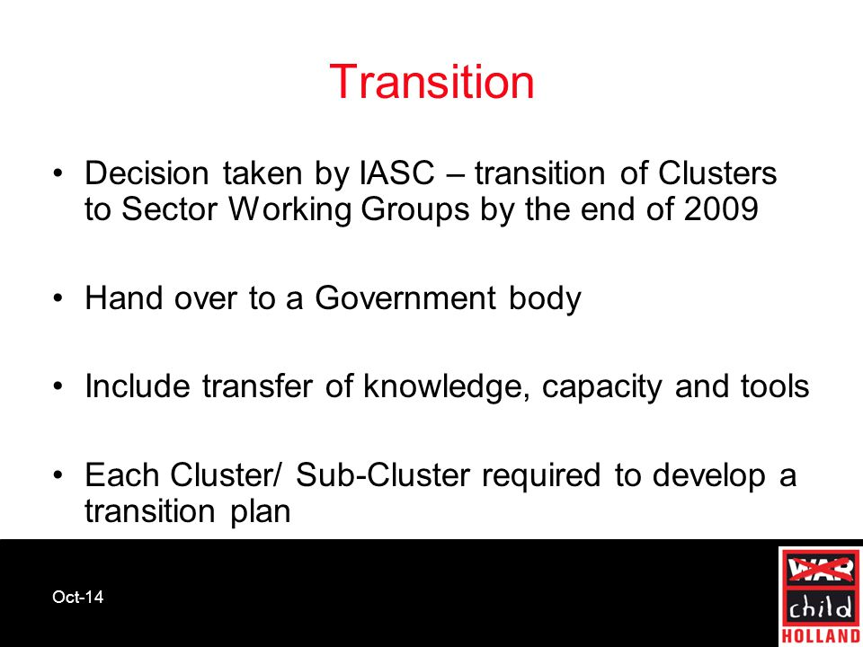 Oct-14 Transition Decision taken by IASC – transition of Clusters to Sector Working Groups by the end of 2009 Hand over to a Government body Include t