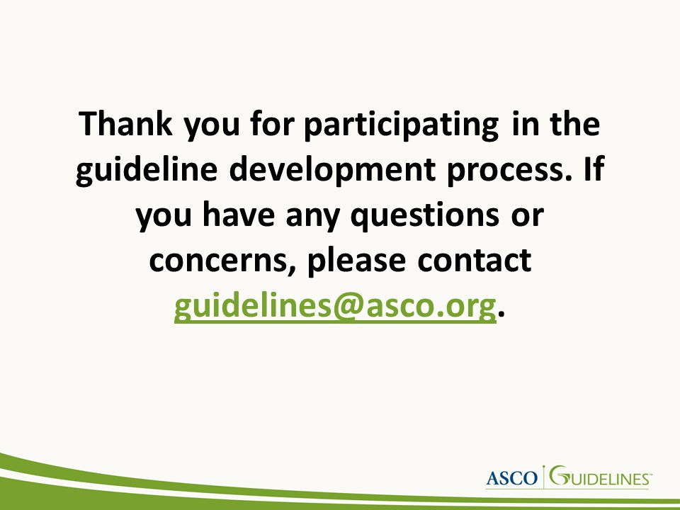Thank you for participating in the guideline development process. If you have any questions or concerns, please contact guidelines@asco.org. guideline