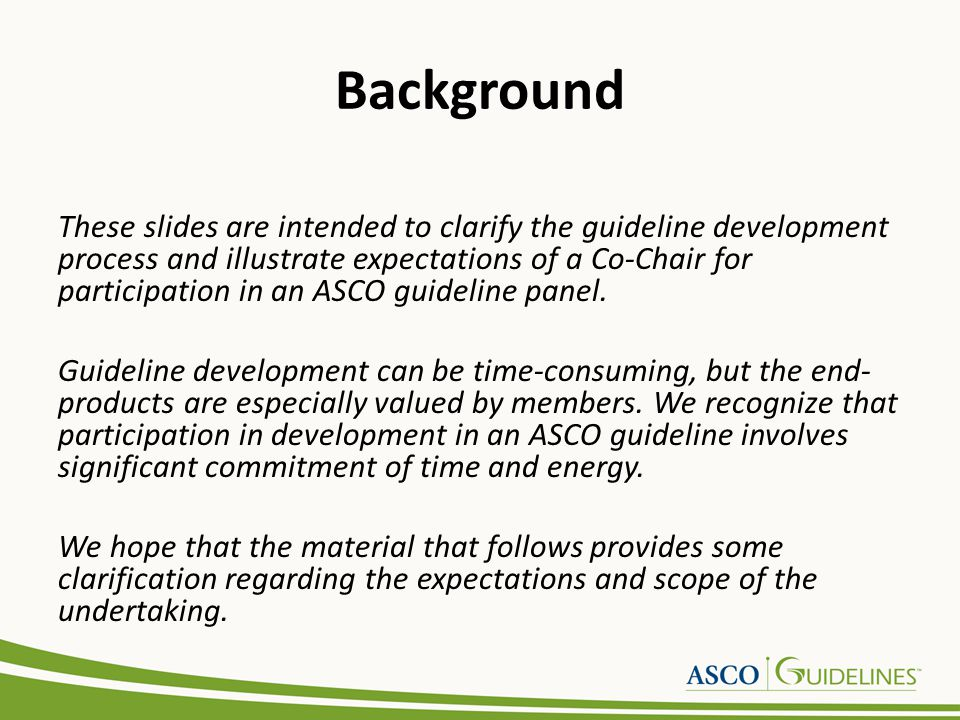 Background These slides are intended to clarify the guideline development process and illustrate expectations of a Co-Chair for participation in an AS