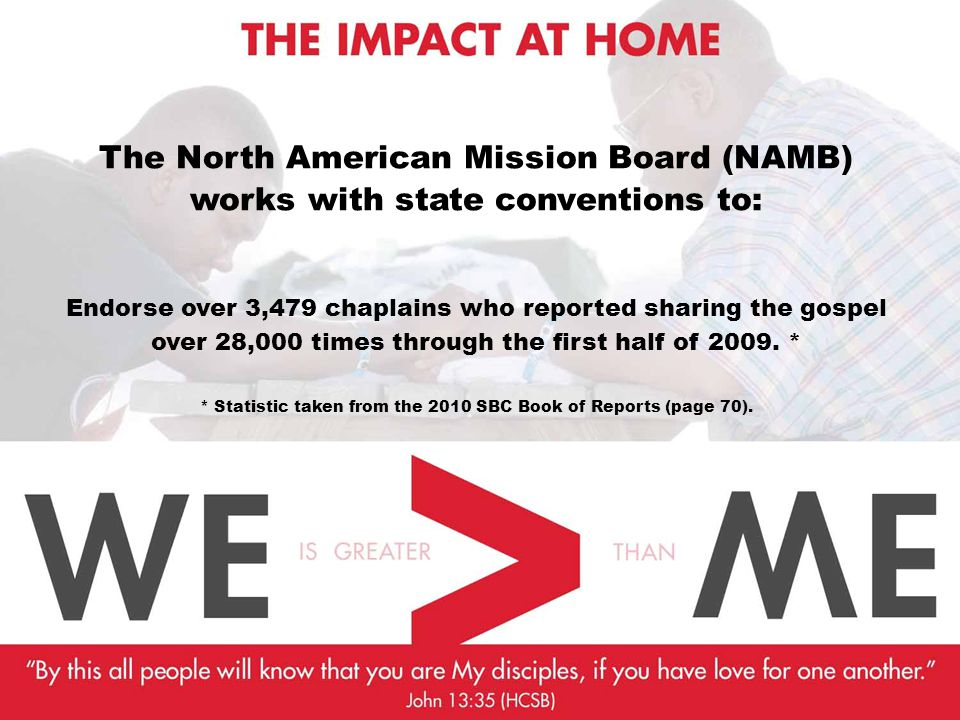 The North American Mission Board (NAMB) works with state conventions to: Endorse over 3,479 chaplains who reported sharing the gospel over 28,000 times through the first half of 2009.