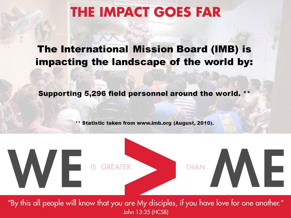 The International Mission Board (IMB) is impacting the landscape of the world by: Supporting 5,296 field personnel around the world.