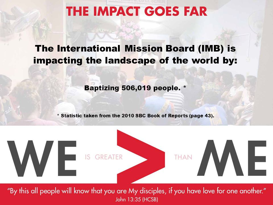The International Mission Board (IMB) is impacting the landscape of the world by: Baptizing 506,019 people. * * Statistic taken from the 2010 SBC Book