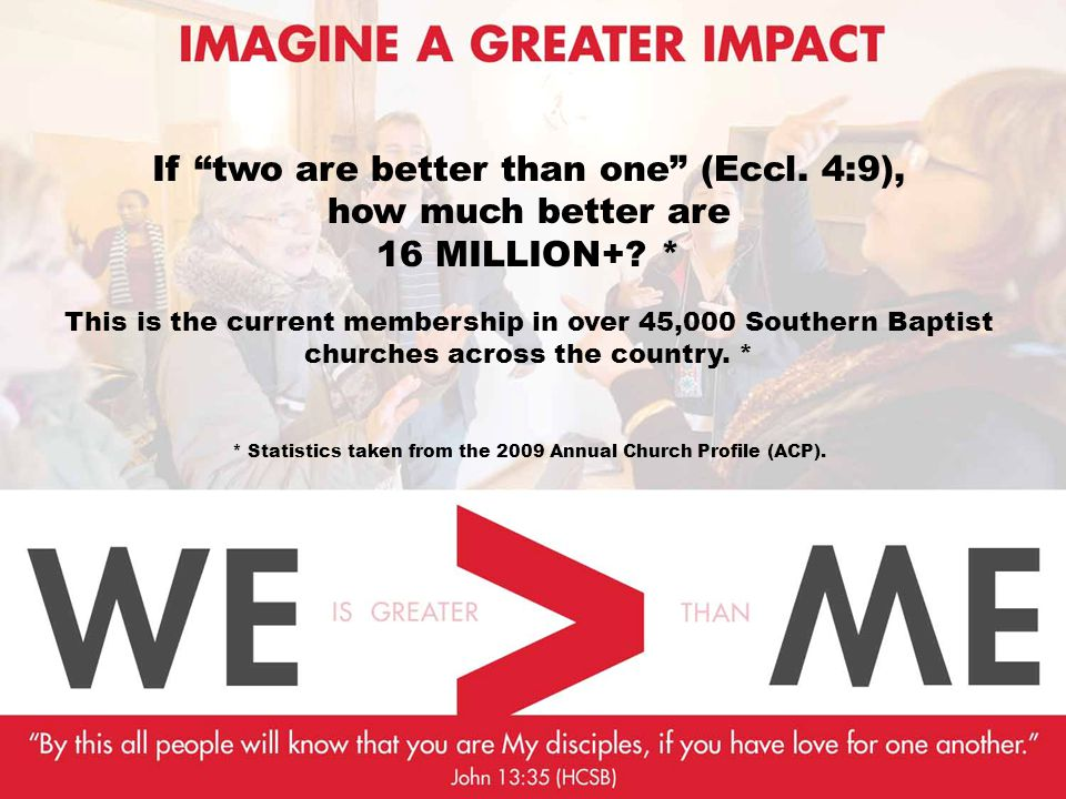 "If ""two are better than one"" (Eccl. 4:9), how much better are 16 MILLION+? * This is the current membership in over 45,000 Southern Baptist churches a"